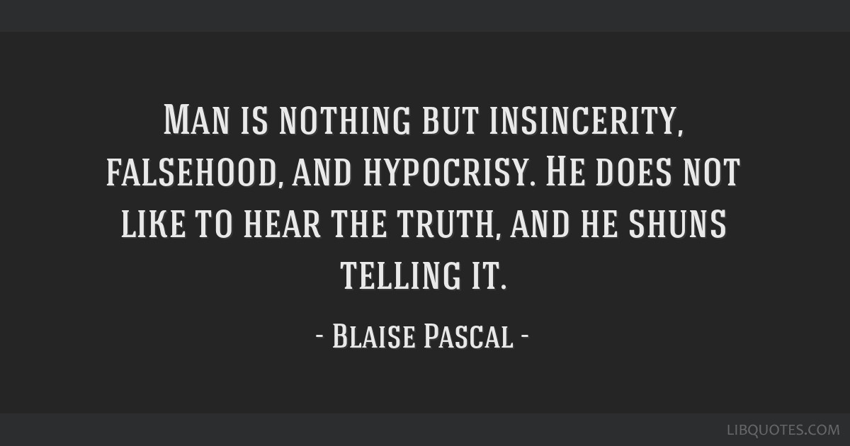 Man is nothing but insincerity, falsehood, and hypocrisy. He does not like to hear the truth, and he shuns telling it.