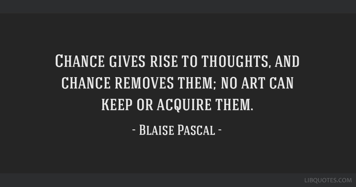 Chance gives rise to thoughts, and chance removes them; no art can keep or acquire them.