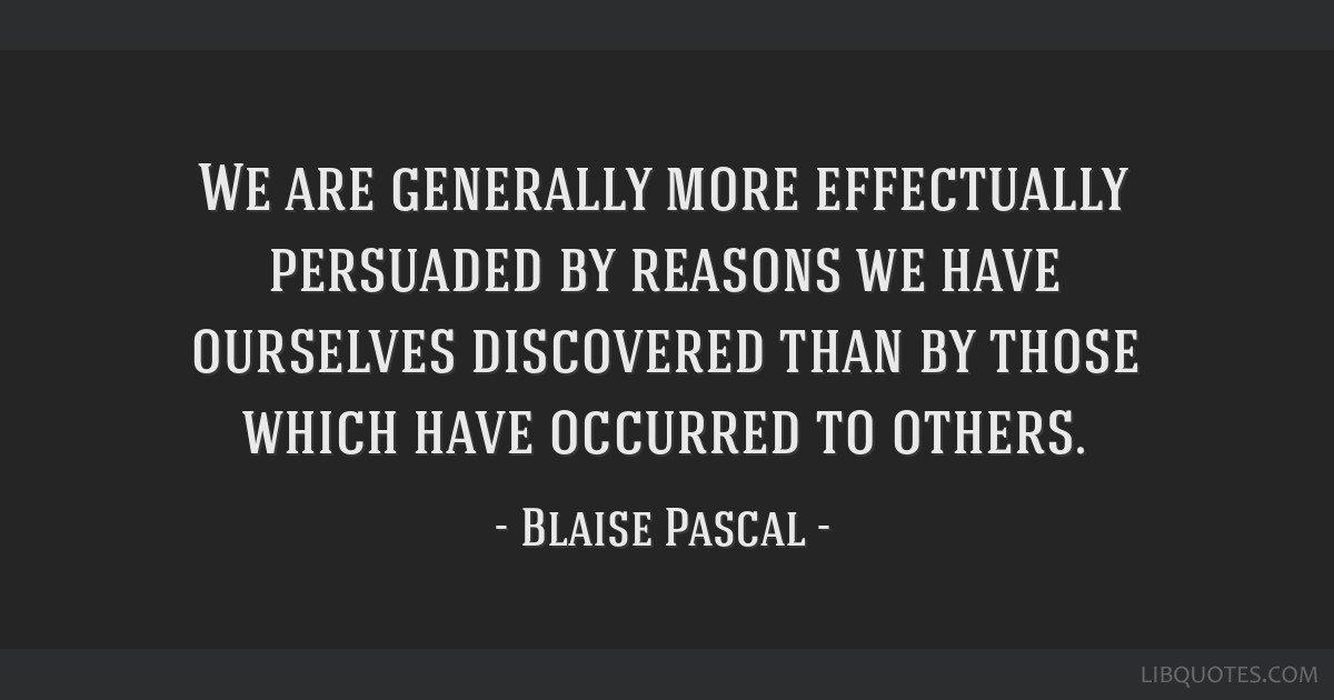 We are generally more effectually persuaded by reasons we have ourselves discovered than by those which have occurred to others.