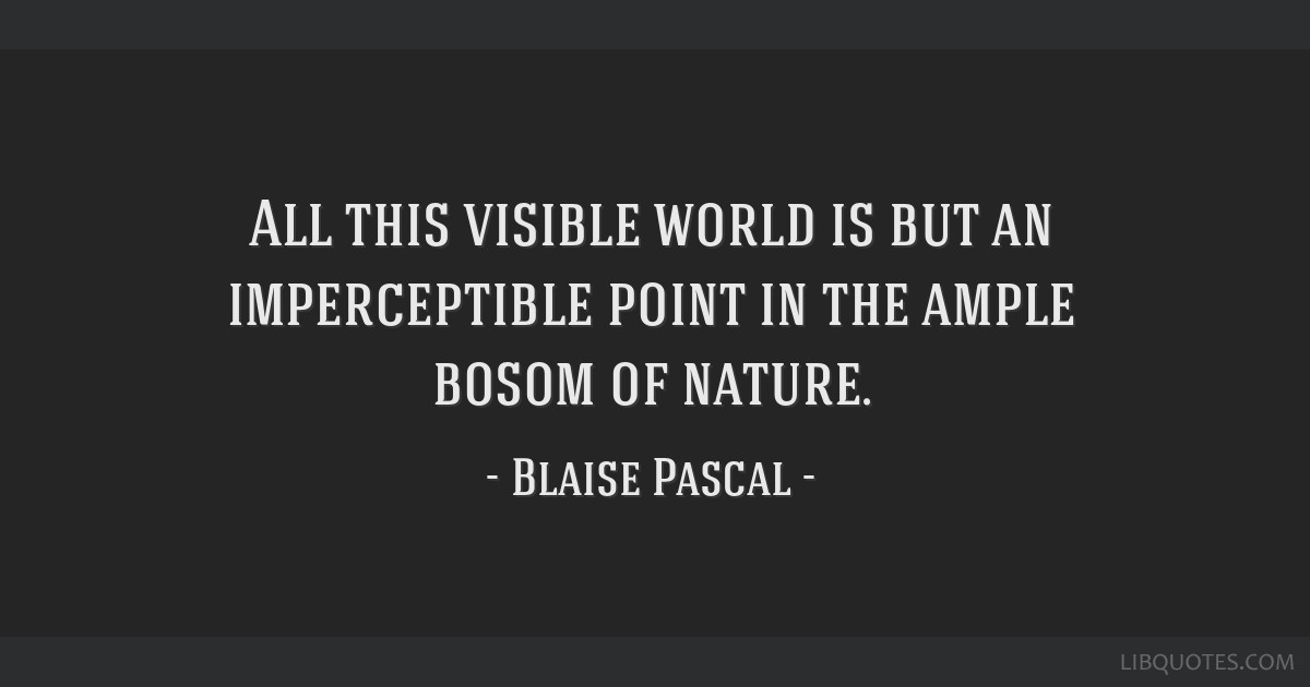 All this visible world is but an imperceptible point in the ample bosom of nature.
