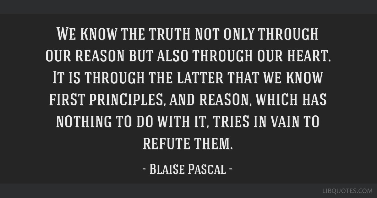 We know the truth not only through our reason but also through our heart. It is through the latter that we know first principles, and reason, which...