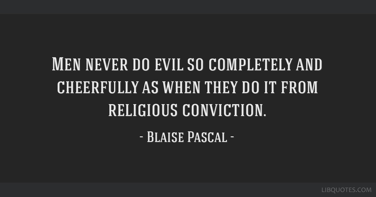 Men never do evil so completely and cheerfully as when they do it from religious conviction.