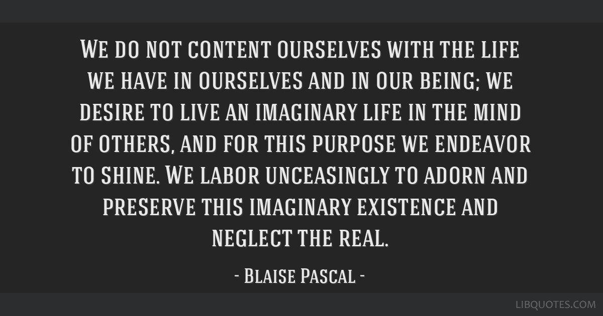 We do not content ourselves with the life we have in ourselves and in our being; we desire to live an imaginary life in the mind of others, and for...