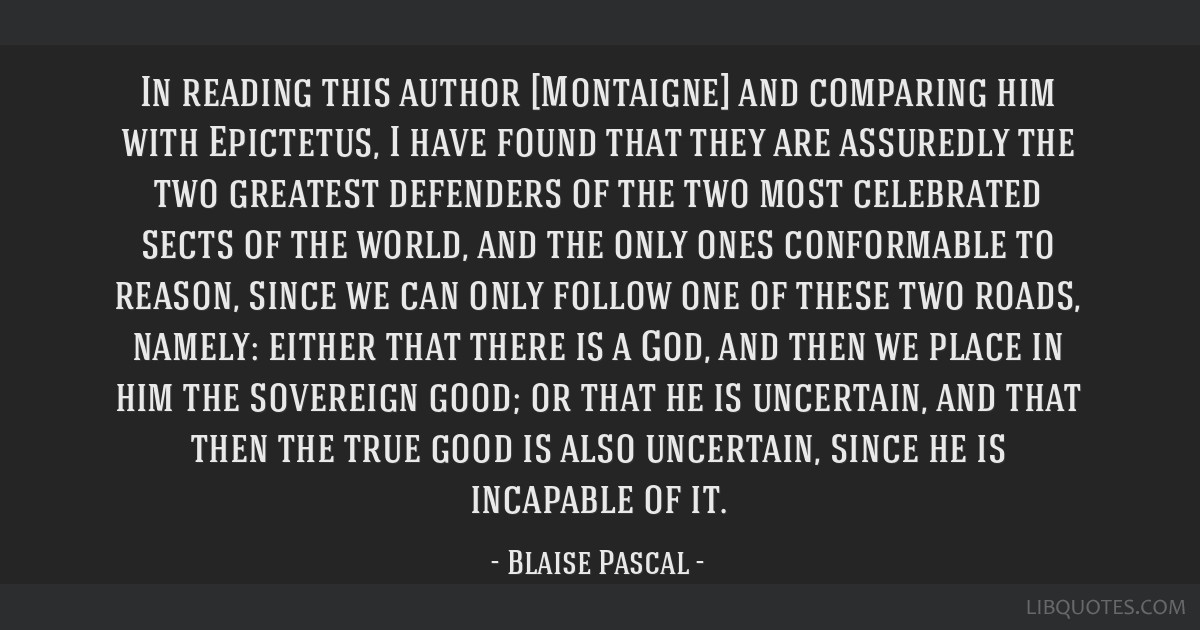 In reading this author [Montaigne] and comparing him with Epictetus, I have found that they are assuredly the two greatest defenders of the two most...