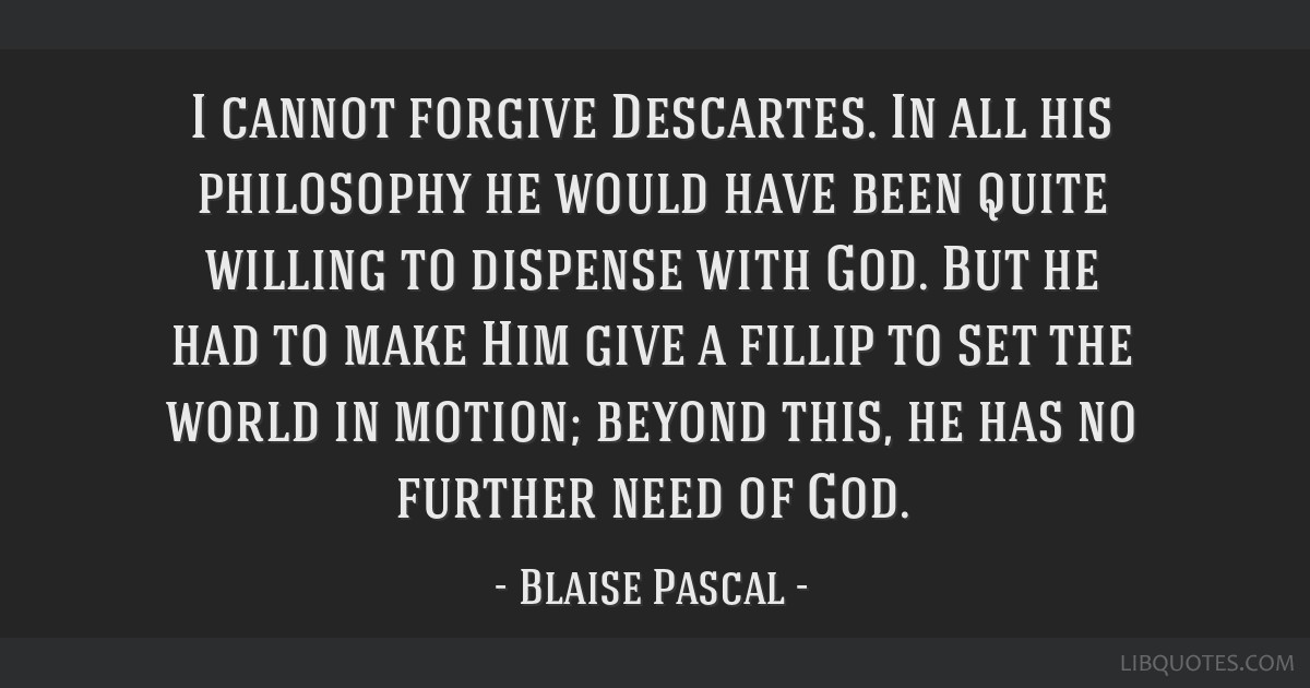 I cannot forgive Descartes. In all his philosophy he would have been quite willing to dispense with God. But he had to make Him give a fillip to set...