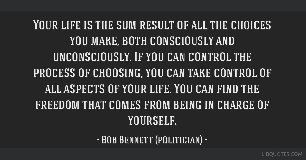 Your life is the sum result of all the choices you make, both consciously and unconsciously. If you can control the process of choosing, you can take ...