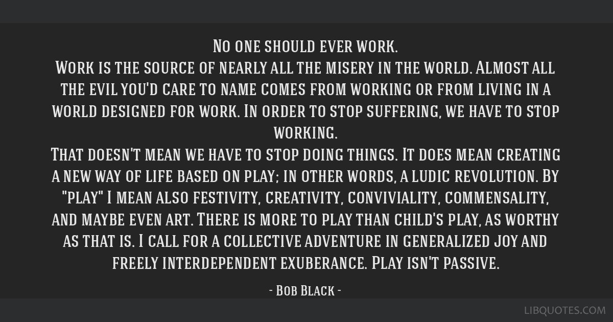 No one should ever work. Work is the source of nearly all the misery in the world. Almost all the evil you'd care to name comes from working or from...