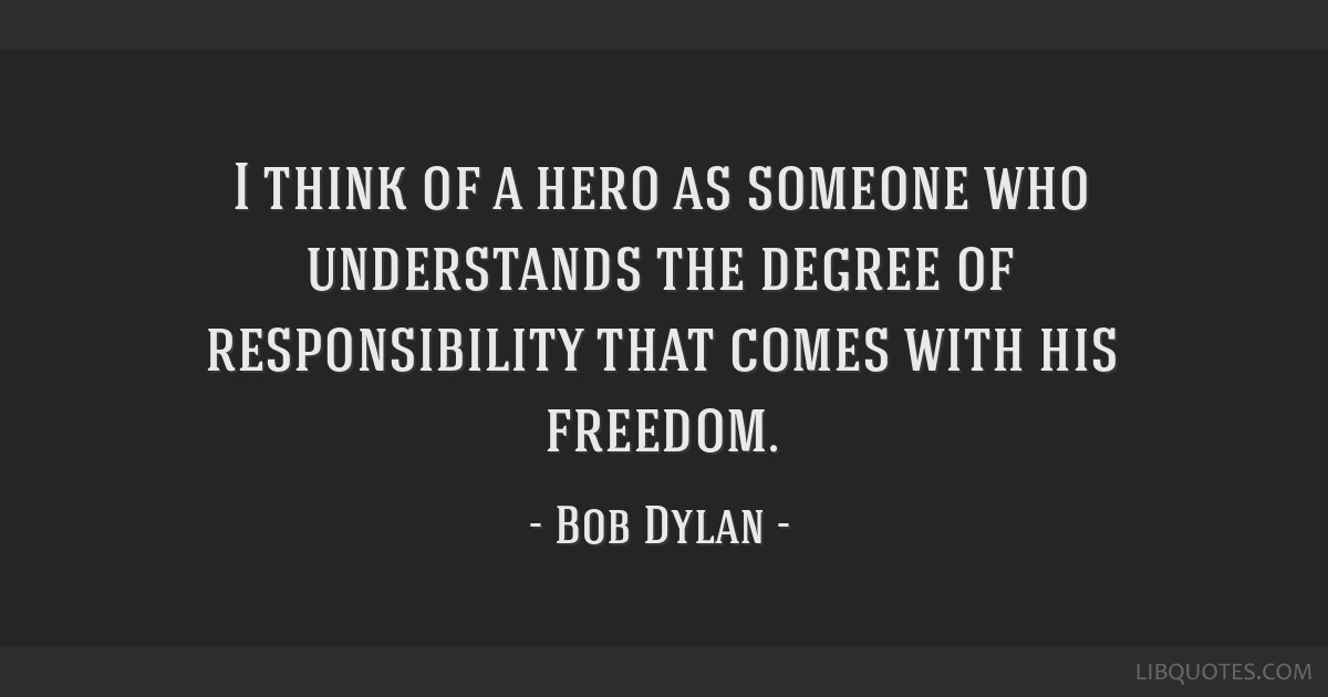 I think of a hero as someone who understands the degree of responsibility that comes with his freedom.