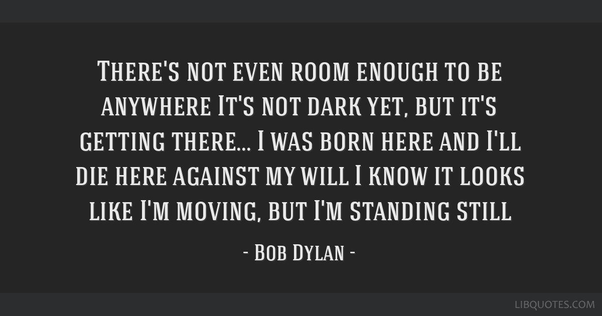 There's not even room enough to be anywhere/It's not dark yet, but it's getting there.../I was born here and I'll die here against my will/I know it...