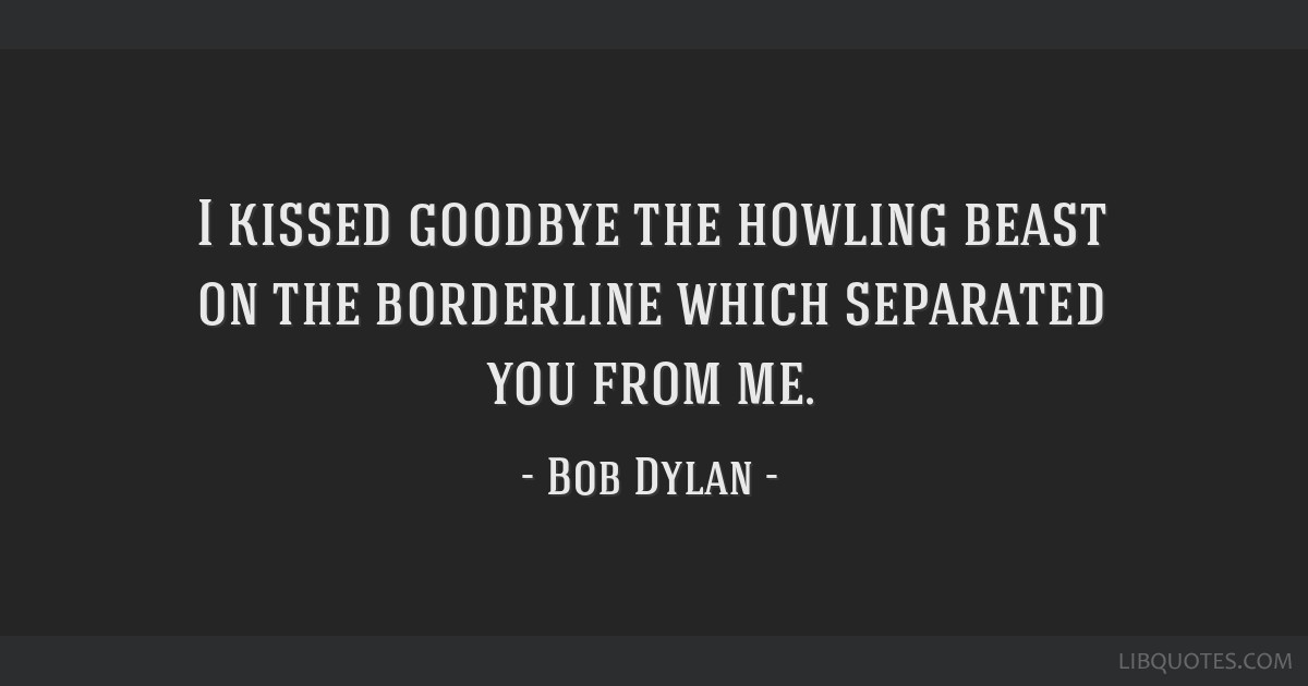 I kissed goodbye the howling beast on the borderline which separated you from me.