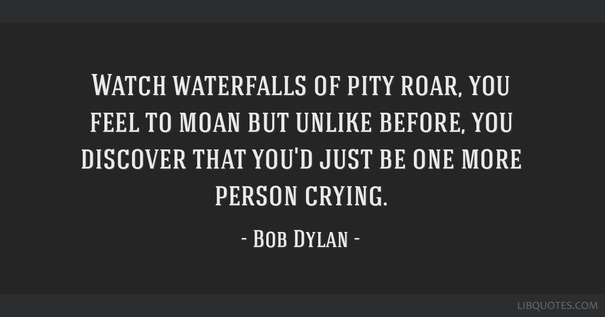 Watch waterfalls of pity roar, you feel to moan but unlike before, you discover that you'd just be one more person crying.
