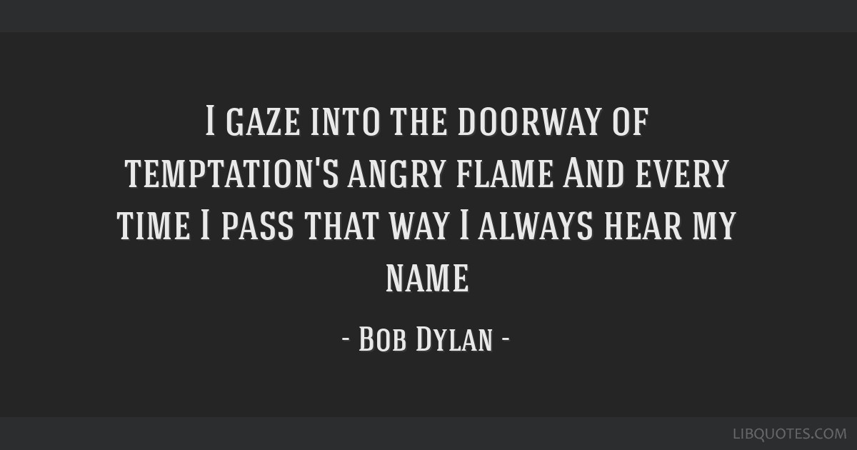 I gaze into the doorway of temptation's angry flame And every time I pass that way I always hear my name