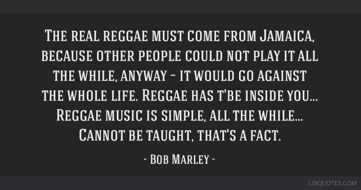 The real reggae must come from Jamaica, because other people could not play it all the while, anyway – it would go against the whole life. Reggae...