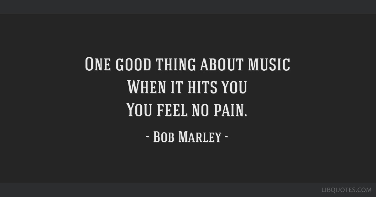 One good thing about music When it hits you You feel no pain.