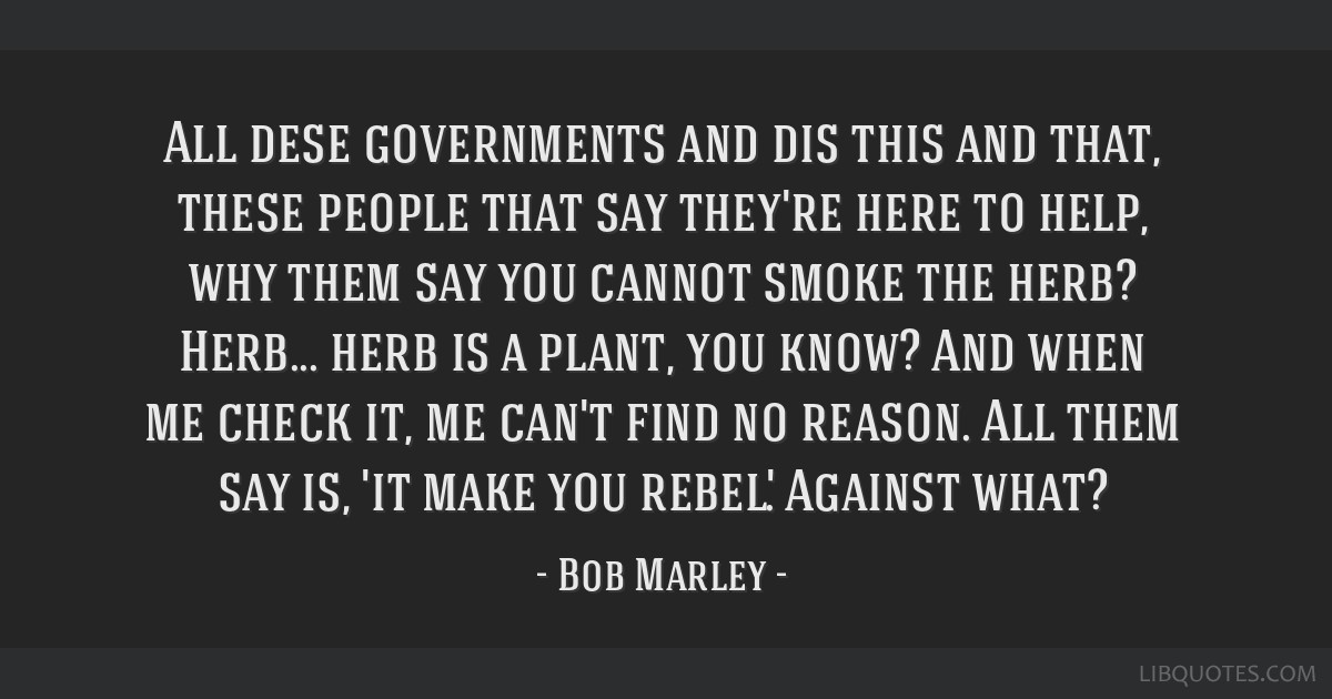 All dese governments and dis this and that, these people that say they're here to help, why them say you cannot smoke the herb? Herb... herb is a...