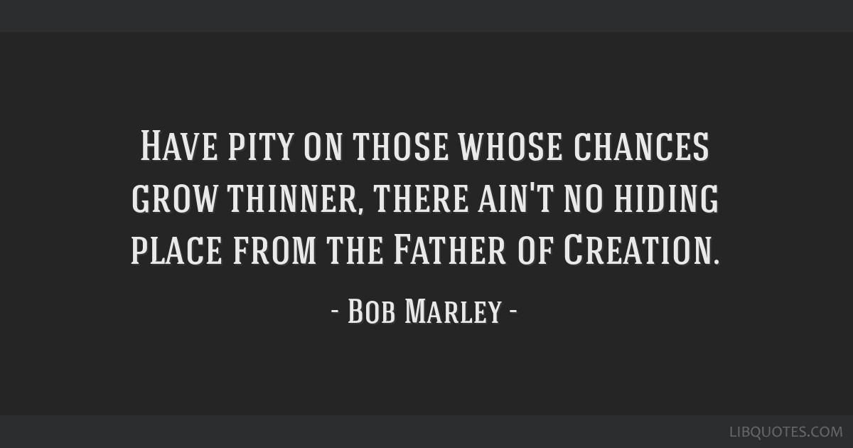 Have pity on those whose chances grow thinner, there ain't no hiding place from the Father of Creation.