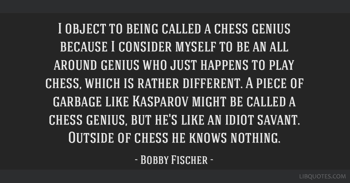 I object to being called a chess genius because I consider myself to be an all around genius who just happens to play chess, which is rather...
