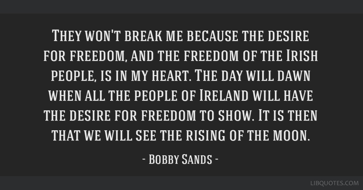 They won't break me because the desire for freedom, and the freedom of the Irish people, is in my heart. The day will dawn when all the people of...