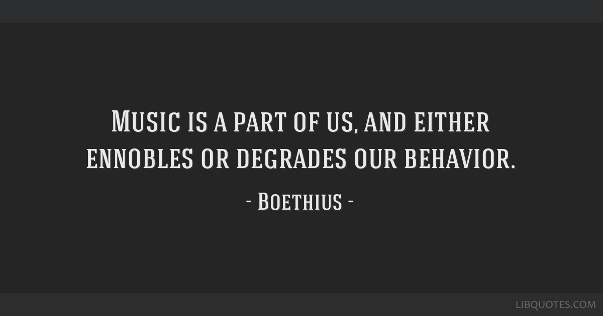 Music is a part of us, and either ennobles or degrades our behavior.