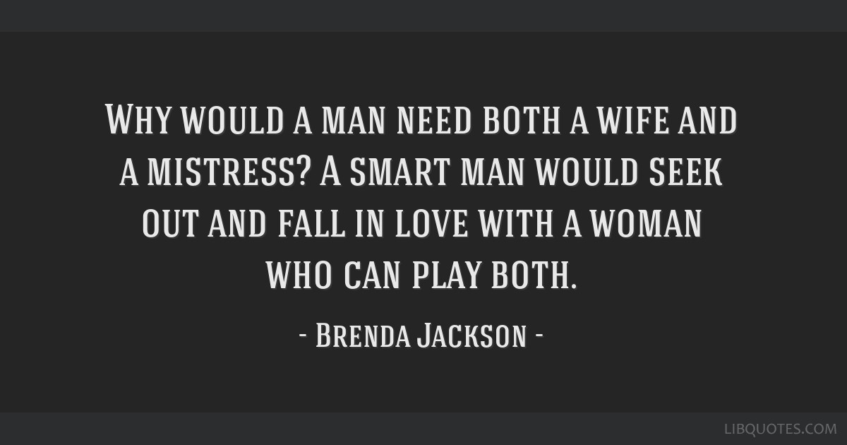 Why would a man need both a wife and a mistress? A smart man would seek out and fall in love with a woman who can play both.