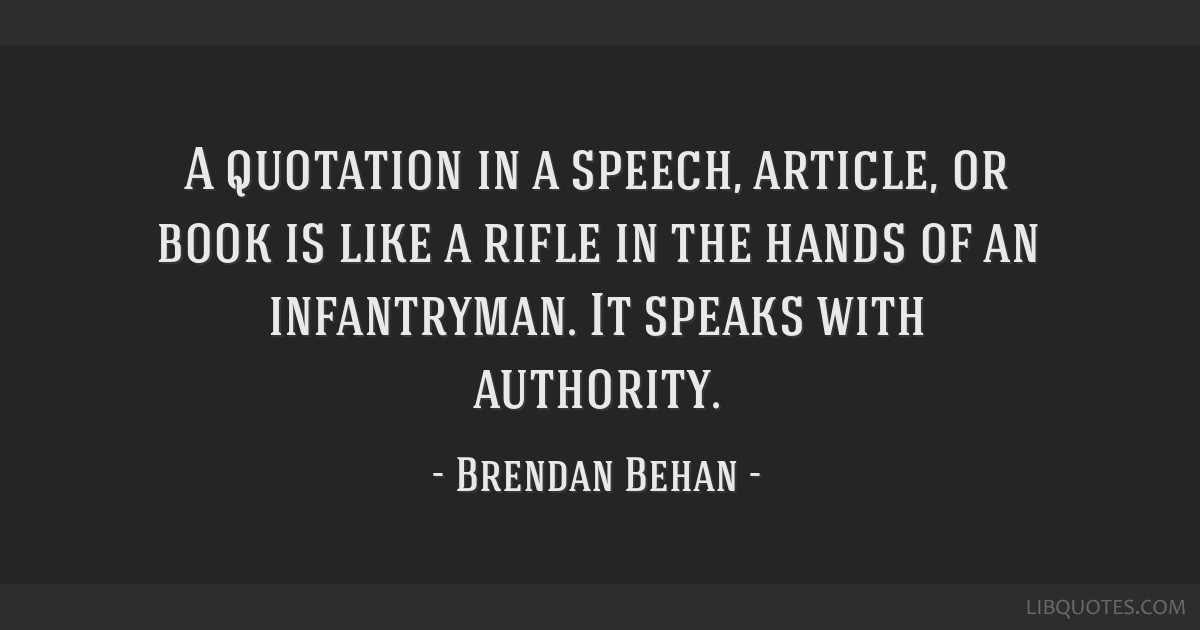 A quotation in a speech, article, or book is like a rifle in the hands of an infantryman. It speaks with authority.