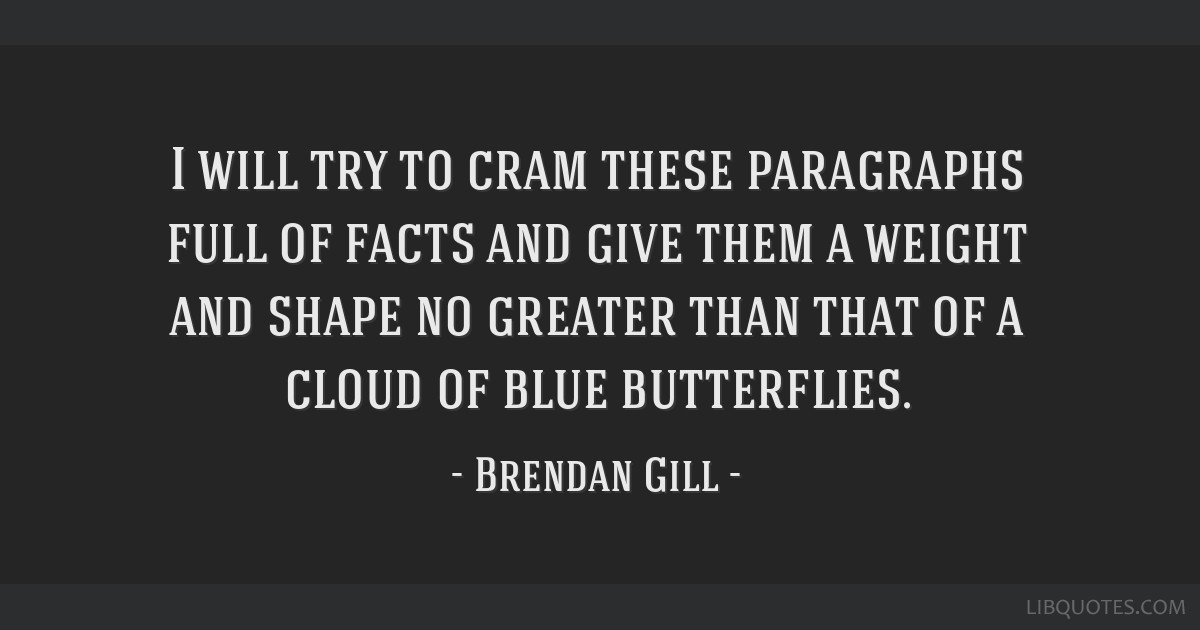 I will try to cram these paragraphs full of facts and give them a weight and shape no greater than that of a cloud of blue butterflies.