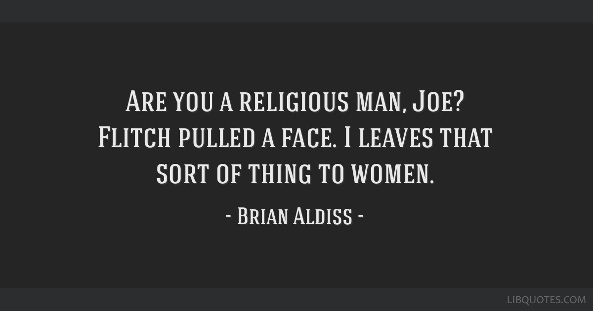 Are you a religious man, Joe? Flitch pulled a face. I leaves that sort of thing to women.
