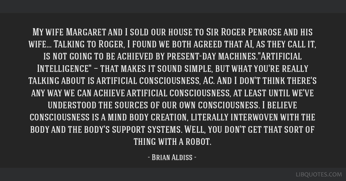 My wife Margaret and I sold our house to Sir Roger Penrose and his wife... Talking to Roger, I found we both agreed that AI, as they call it, is not...