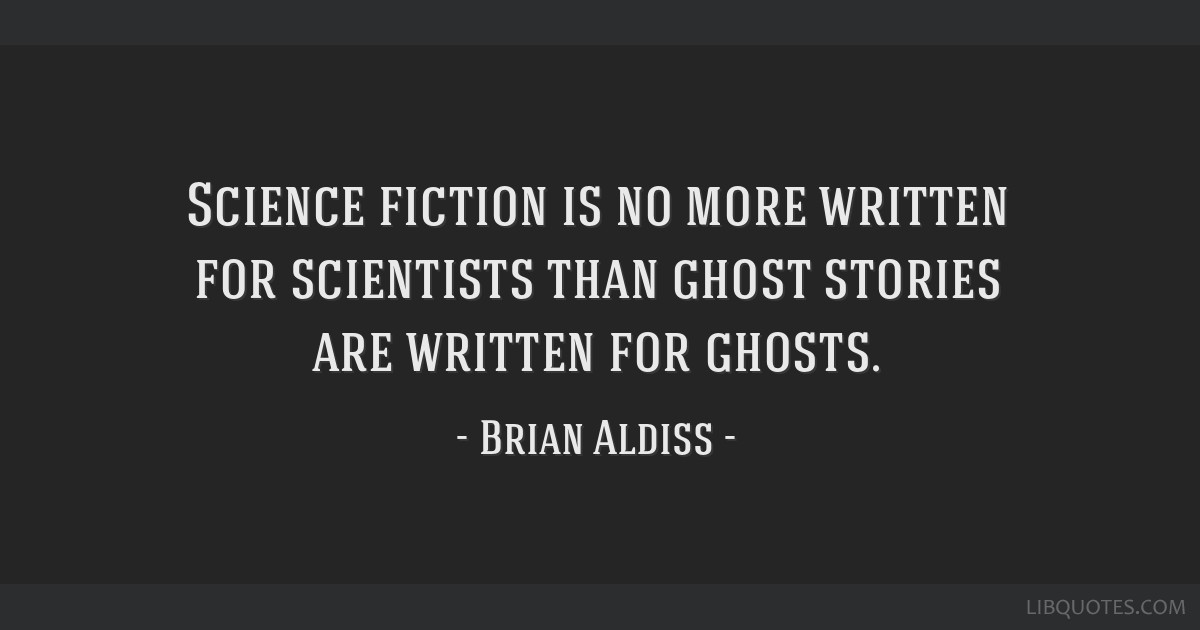 Science fiction is no more written for scientists than ghost stories are written for ghosts.