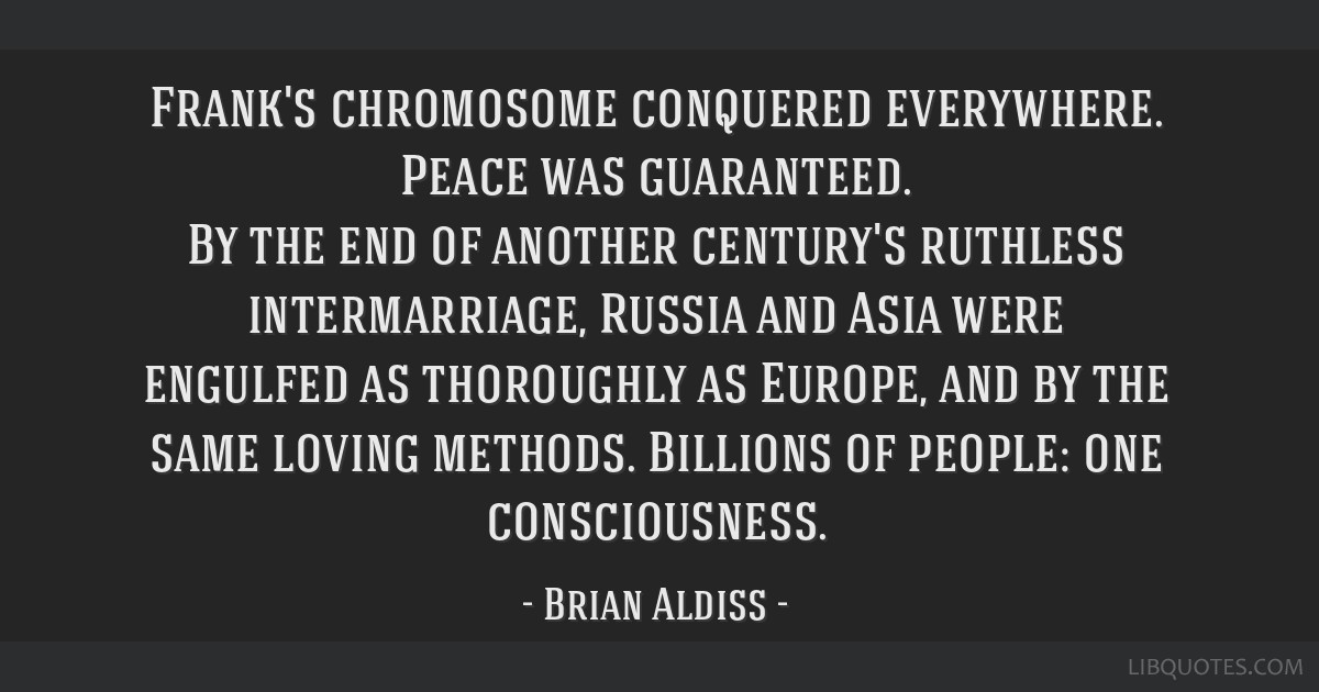 Frank's chromosome conquered everywhere. Peace was guaranteed. By the end of another century's ruthless intermarriage, Russia and Asia were engulfed...