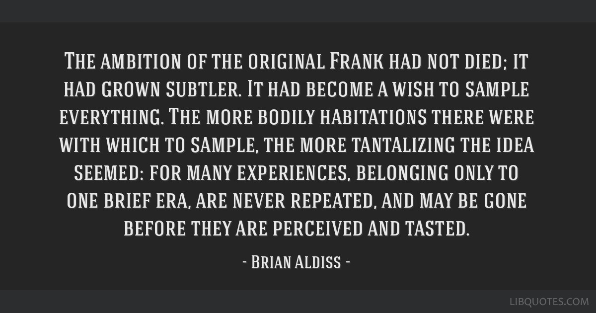 The ambition of the original Frank had not died; it had grown subtler. It had become a wish to sample everything. The more bodily habitations there...