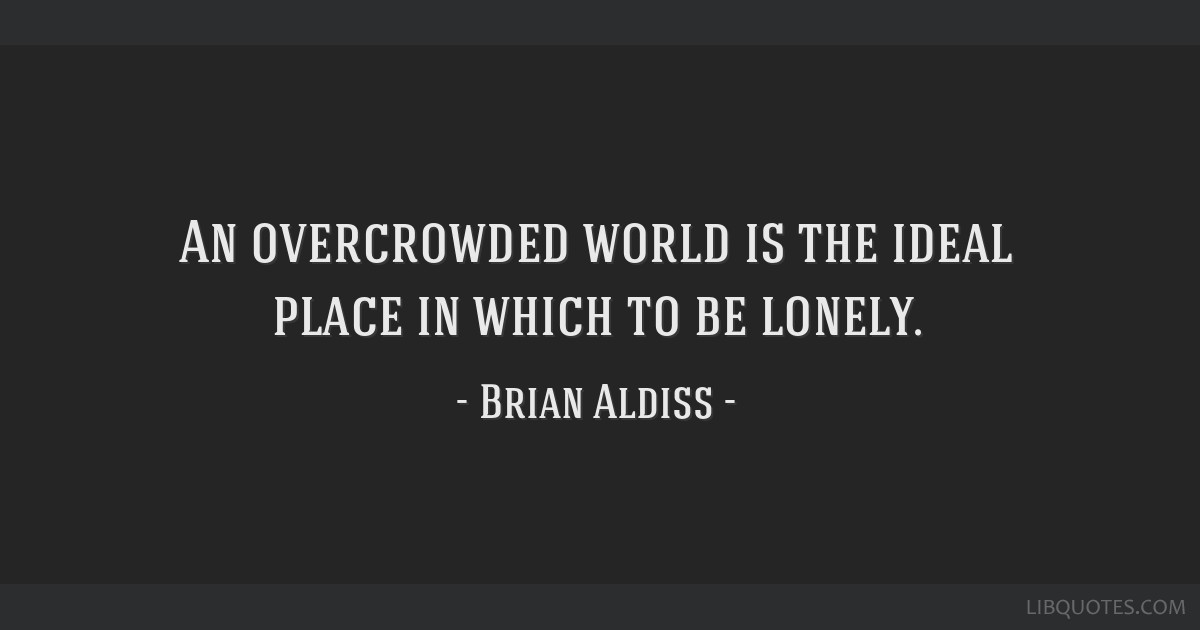 An overcrowded world is the ideal place in which to be lonely.