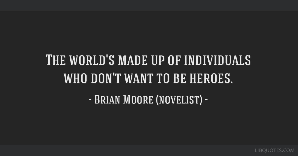 The world's made up of individuals who don't want to be heroes.