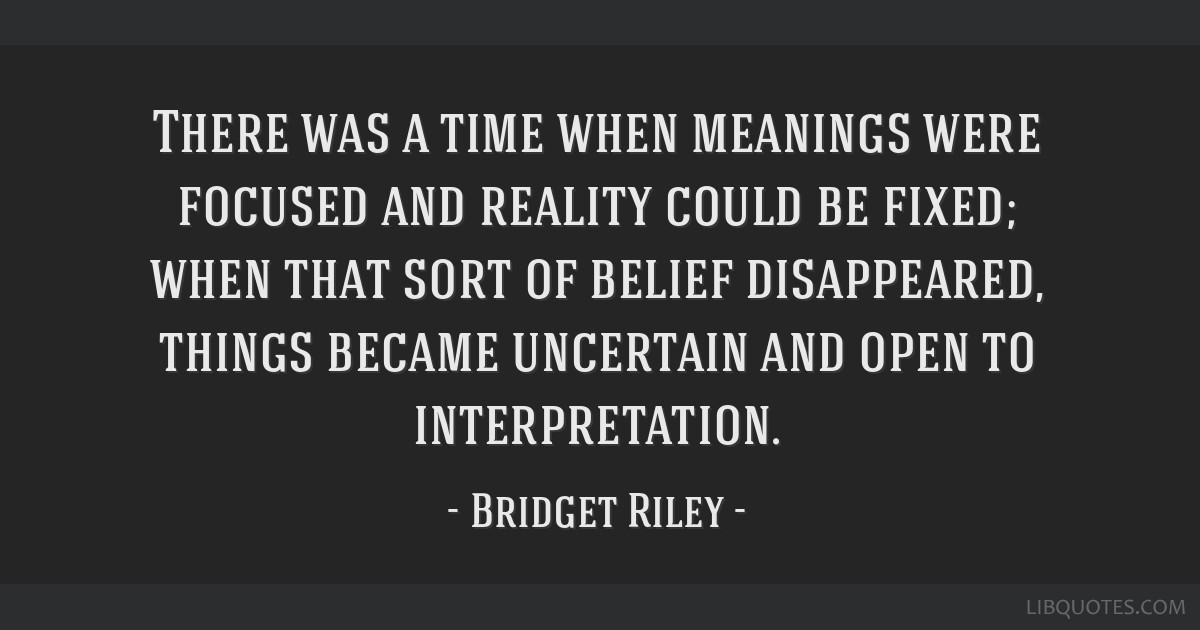 There was a time when meanings were focused and reality could be fixed; when that sort of belief disappeared, things became uncertain and open to...