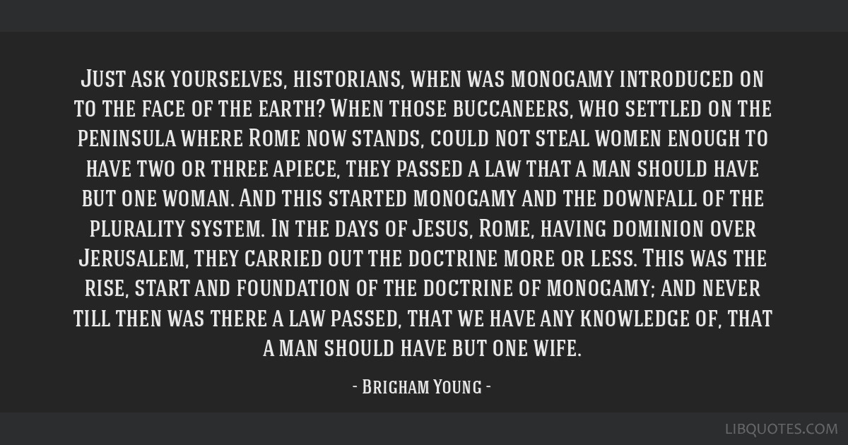 Just ask yourselves, historians, when was monogamy introduced on to the face of the earth? When those buccaneers, who settled on the peninsula where...