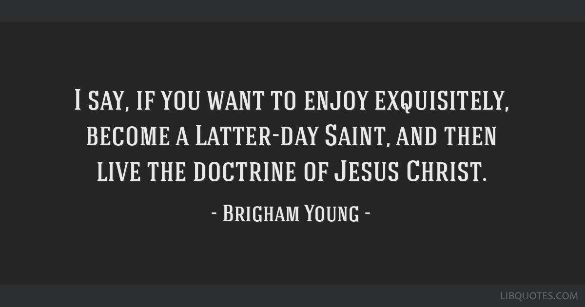 I say, if you want to enjoy exquisitely, become a Latter-day Saint, and then live the doctrine of Jesus Christ.