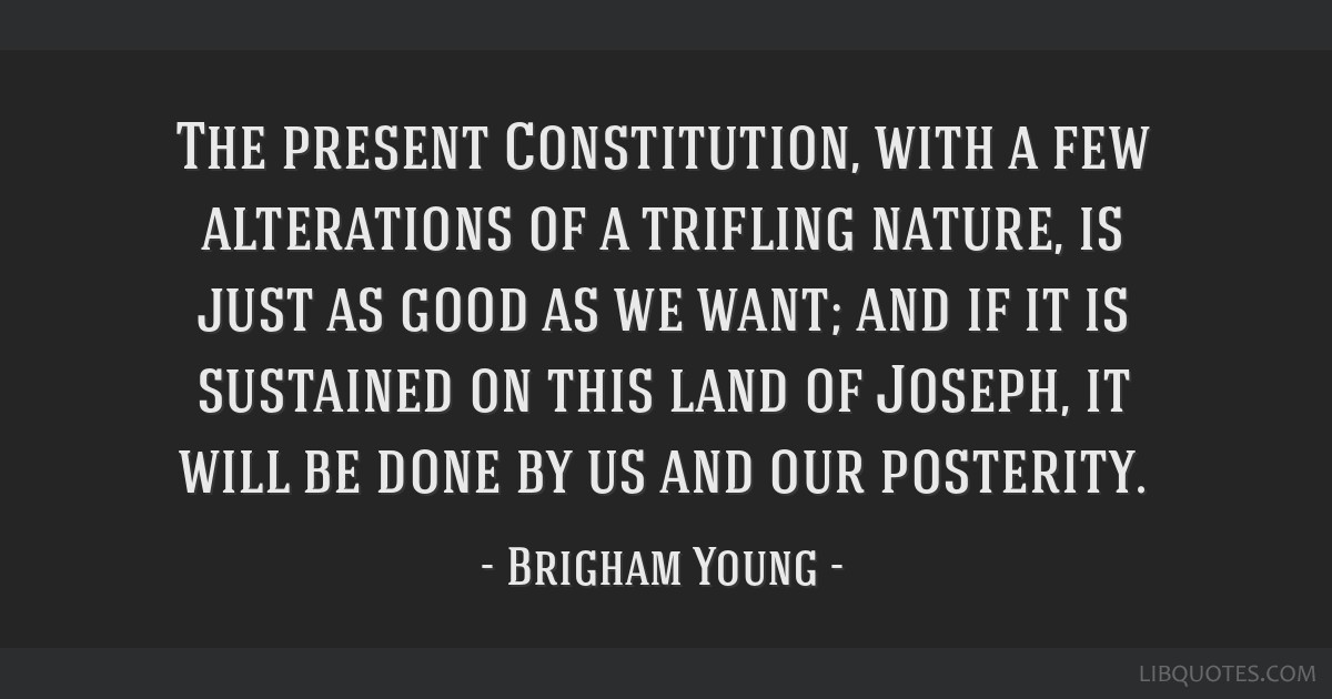 The present Constitution, with a few alterations of a trifling nature, is just as good as we want; and if it is sustained on this land of Joseph, it...