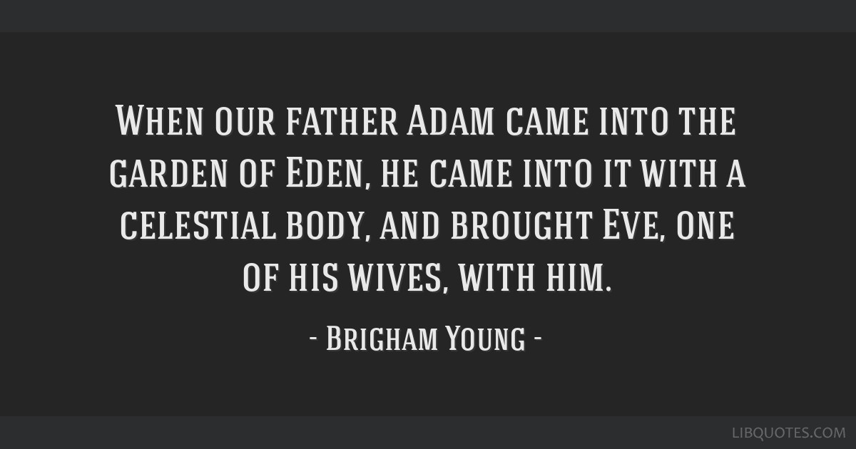 When our father Adam came into the garden of Eden, he came into it with a celestial body, and brought Eve, one of his wives, with him.