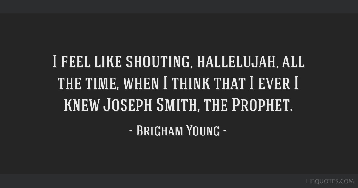 I feel like shouting, hallelujah, all the time, when I think that I ever I knew Joseph Smith, the Prophet.