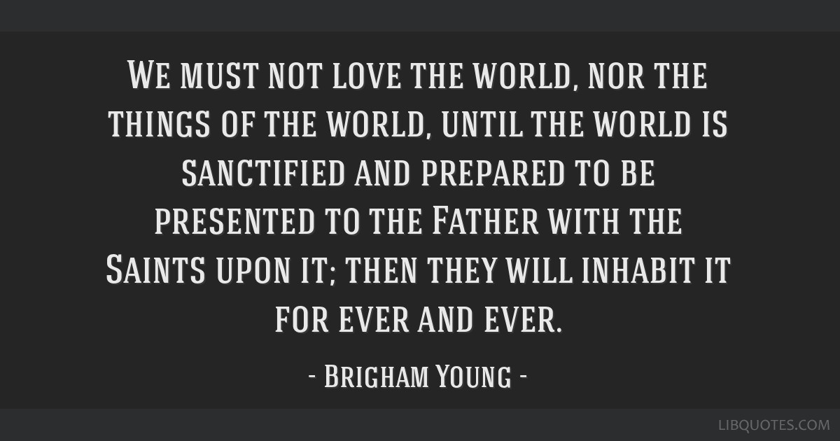 We must not love the world, nor the things of the world, until the world is sanctified and prepared to be presented to the Father with the Saints...