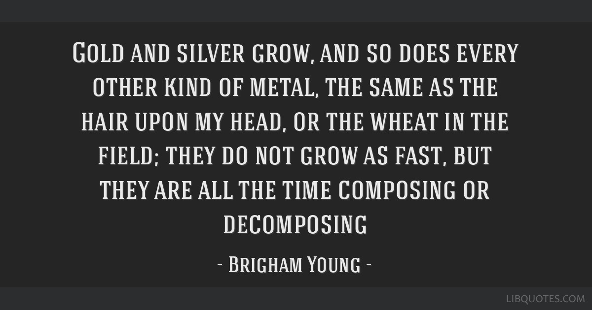 Gold and silver grow, and so does every other kind of metal, the same as the hair upon my head, or the wheat in the field; they do not grow as fast,...