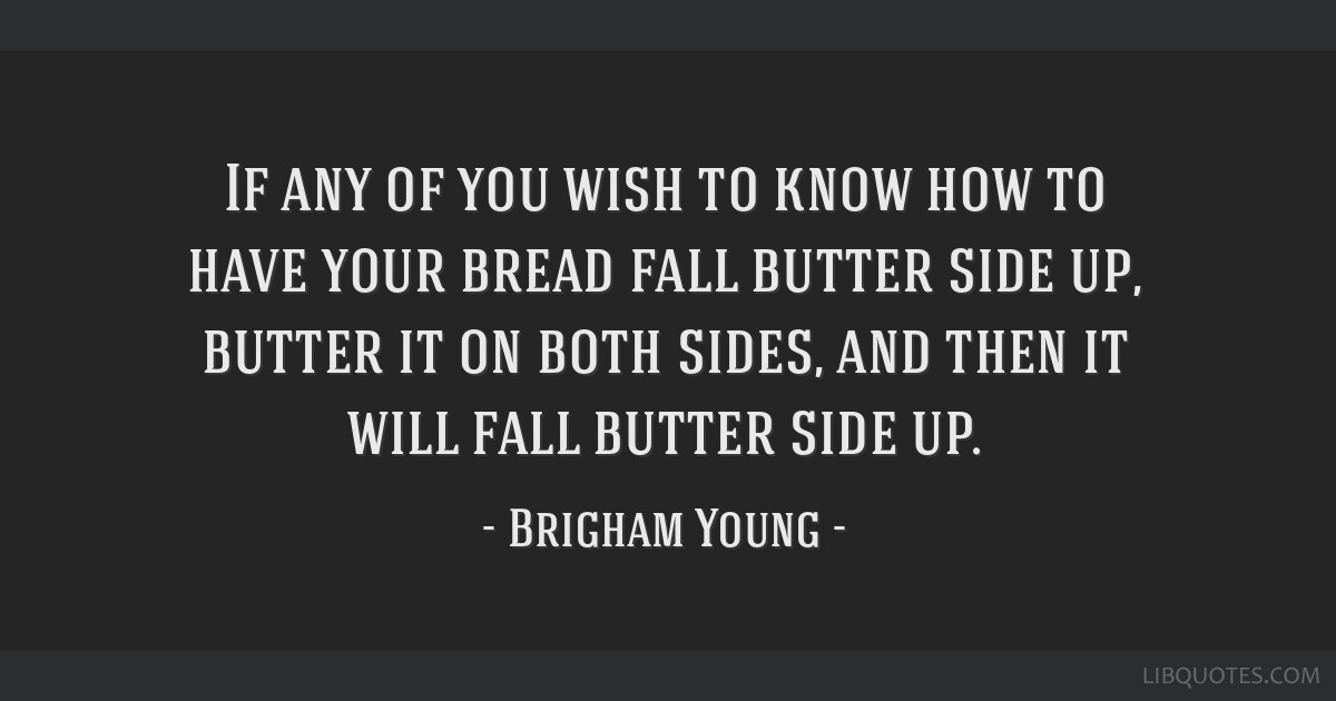 If any of you wish to know how to have your bread fall butter side up, butter it on both sides, and then it will fall butter side up.