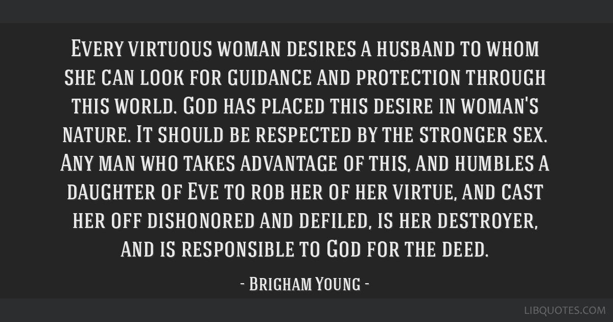 Every virtuous woman desires a husband to whom she can look for guidance and protection through this world. God has placed this desire in woman's...
