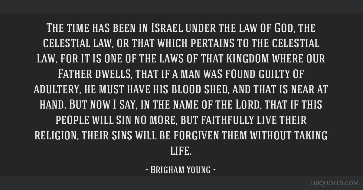 The time has been in Israel under the law of God, the celestial law, or that which pertains to the celestial law, for it is one of the laws of that...