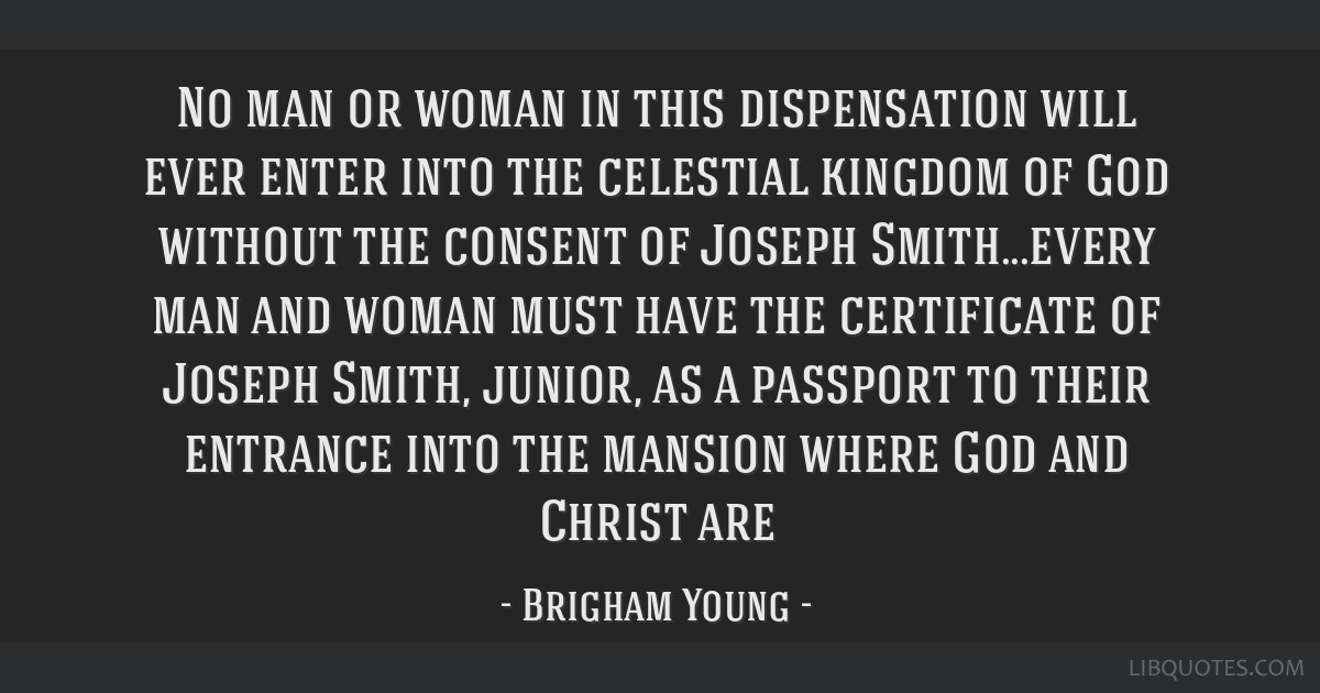 No man or woman in this dispensation will ever enter into the celestial kingdom of God without the consent of Joseph Smith...every man and woman must ...