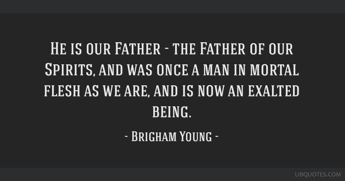 He is our Father - the Father of our Spirits, and was once a man in mortal flesh as we are, and is now an exalted being.
