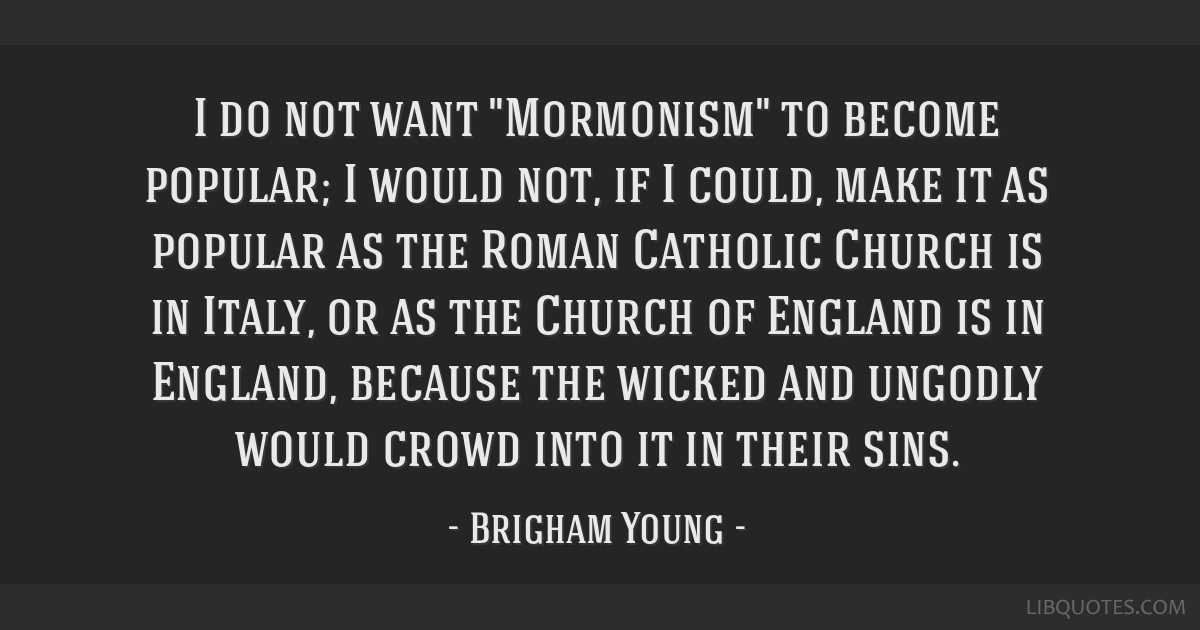I do not want Mormonism to become popular; I would not, if I could, make it as popular as the Roman Catholic Church is in Italy, or as the Church of...