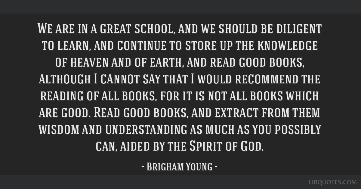 We are in a great school, and we should be diligent to learn, and continue to store up the knowledge of heaven and of earth, and read good books,...