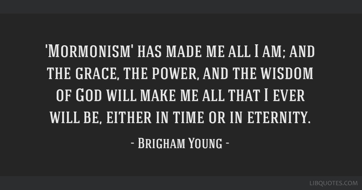 'Mormonism' has made me all I am; and the grace, the power, and the wisdom of God will make me all that I ever will be, either in time or in eternity.