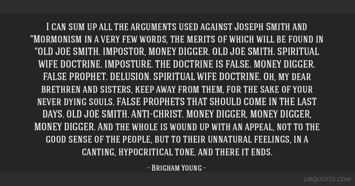 I can sum up all the arguments used against Joseph Smith and Mormonism in a very few words, the merits of which will be found in OLD JOE SMITH....
